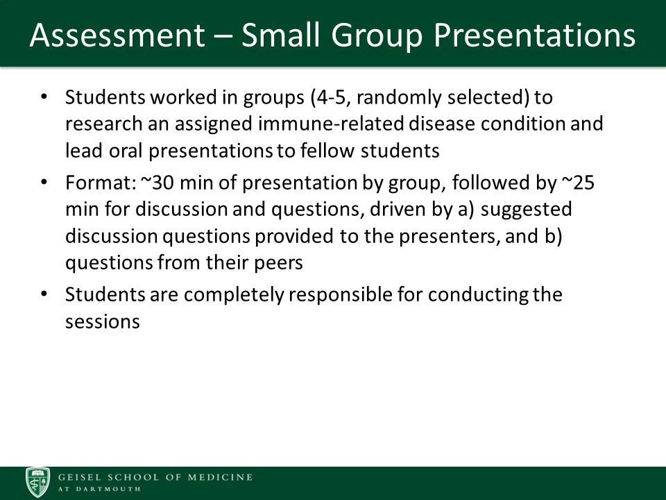 Assessment – Small Group Presentations Students worked in groups (4-5, randomly selected) to research an assigned immune-related disease condition and lead oral presentations to fellow students Format: ~30 min of presentation by group, followed by ~25 min for discussion and questions, driven by a) suggested discussion questions provided to the presenters, and b) questions from their peers Students are completely responsible for conducting the sessions