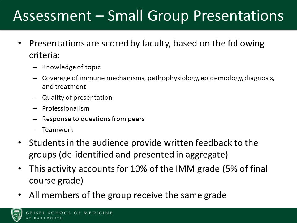 Assessment – Small Group Presentations Presentations are scored by faculty, based on the following criteria: – Knowledge of topic – Coverage of immune mechanisms, pathophysiology, epidemiology, diagnosis, and treatment – Quality of presentation – Professionalism – Response to questions from peers – Teamwork Students in the audience provide written feedback to the groups (de-identified and presented in aggregate) This activity accounts for 10% of the IMM grade (5% of final course grade) All members of the group receive the same grade