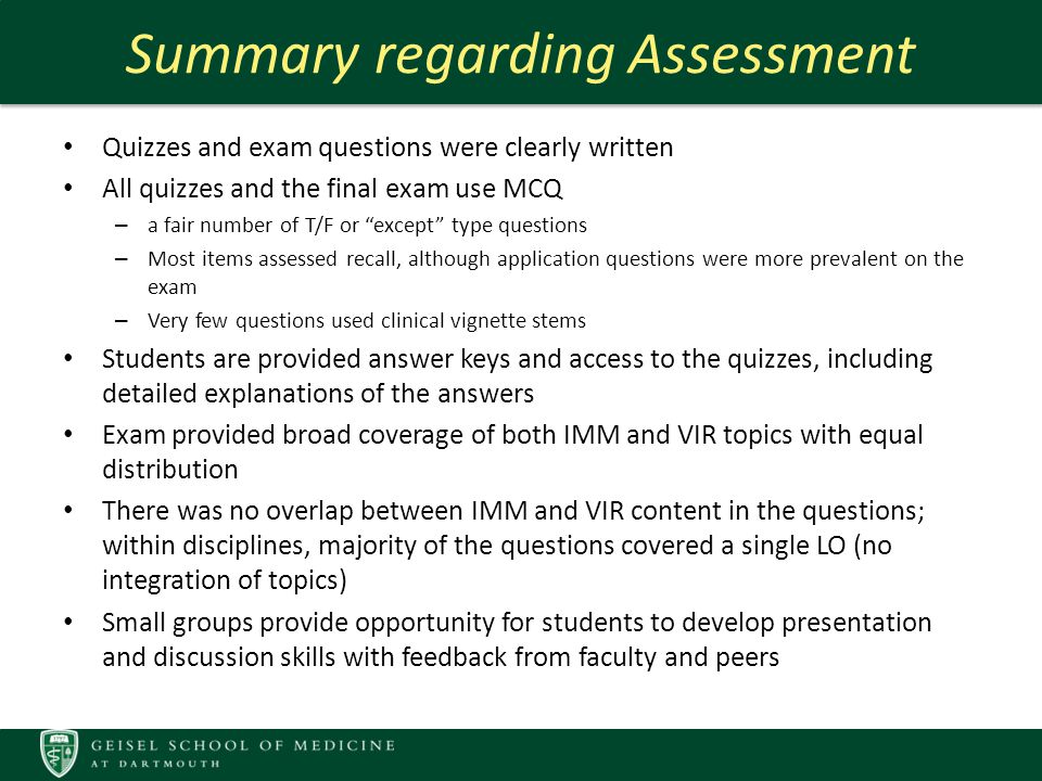 Summary regarding Assessment Quizzes and exam questions were clearly written All quizzes and the final exam use MCQ – a fair number of T/F or except type questions – Most items assessed recall, although application questions were more prevalent on the exam – Very few questions used clinical vignette stems Students are provided answer keys and access to the quizzes, including detailed explanations of the answers Exam provided broad coverage of both IMM and VIR topics with equal distribution There was no overlap between IMM and VIR content in the questions; within disciplines, majority of the questions covered a single LO (no integration of topics) Small groups provide opportunity for students to develop presentation and discussion skills with feedback from faculty and peers