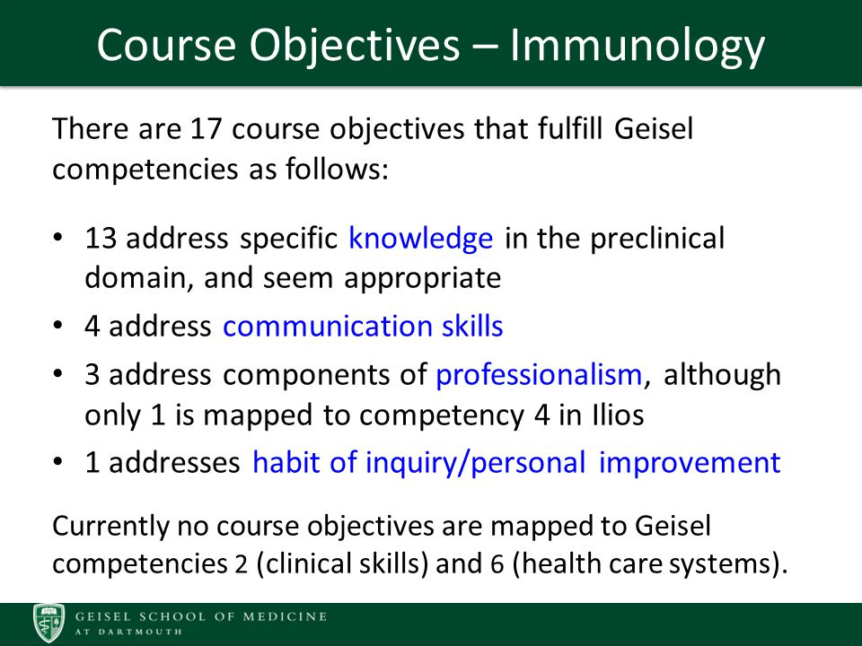 Course Objectives – Immunology There are 17 course objectives that fulfill Geisel competencies as follows: 13 address specific knowledge in the preclinical domain, and seem appropriate 4 address communication skills 3 address components of professionalism, although only 1 is mapped to competency 4 in Ilios 1 addresses habit of inquiry/personal improvement Currently no course objectives are mapped to Geisel competencies 2 (clinical skills) and 6 (health care systems).