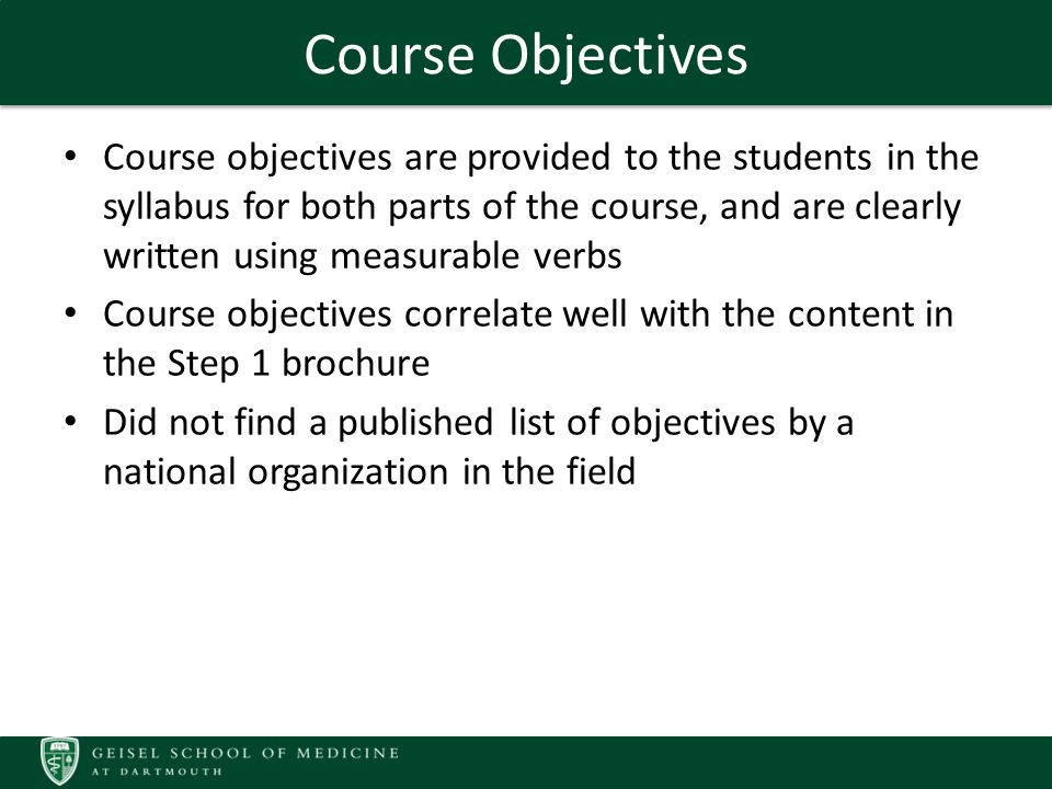 Course Objectives Course objectives are provided to the students in the syllabus for both parts of the course, and are clearly written using measurable verbs Course objectives correlate well with the content in the Step 1 brochure Did not find a published list of objectives by a national organization in the field