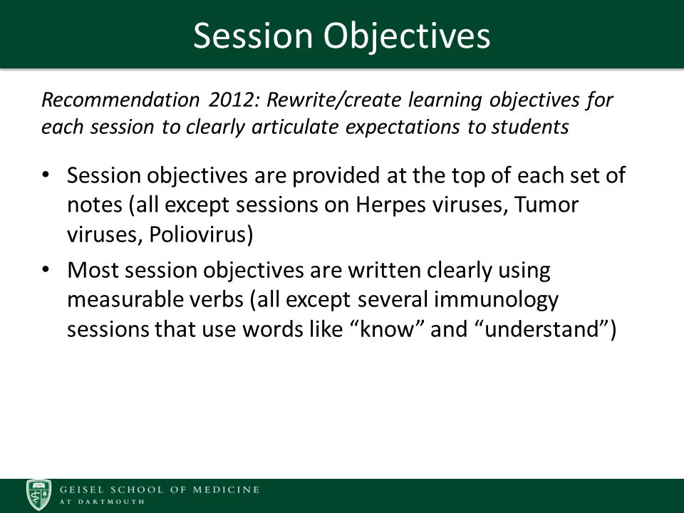 Summary regarding Objectives Course objective listed in ILIOS are provided to the students; several opportunities exist for mapping existing objectives to additional Geisel competencies Most sessions now have objectives that are provided to students; several sessions still need objectives, and several sessions need to rewrite their objectives using measurable verbs Searches in ILIOS regarding major topics in the course demonstrated some redundancy with material in other courses; much of this redundancy is planned and appropriate, however the course directors should verify this with other course directors