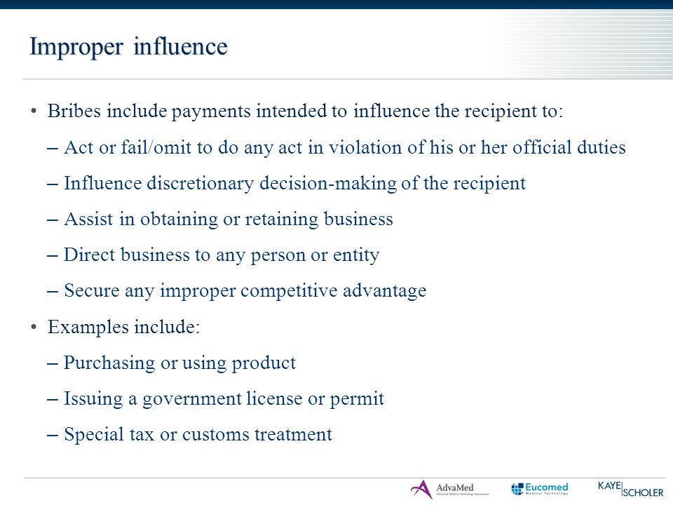 Improper influence Bribes include payments intended to influence the recipient to: – Act or fail/omit to do any act in violation of his or her officia