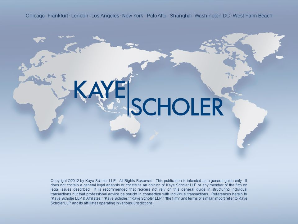 Copyright ©2012 by Kaye Scholer LLP. All Rights Reserved. This publication is intended as a general guide only. It does not contain a general legal an