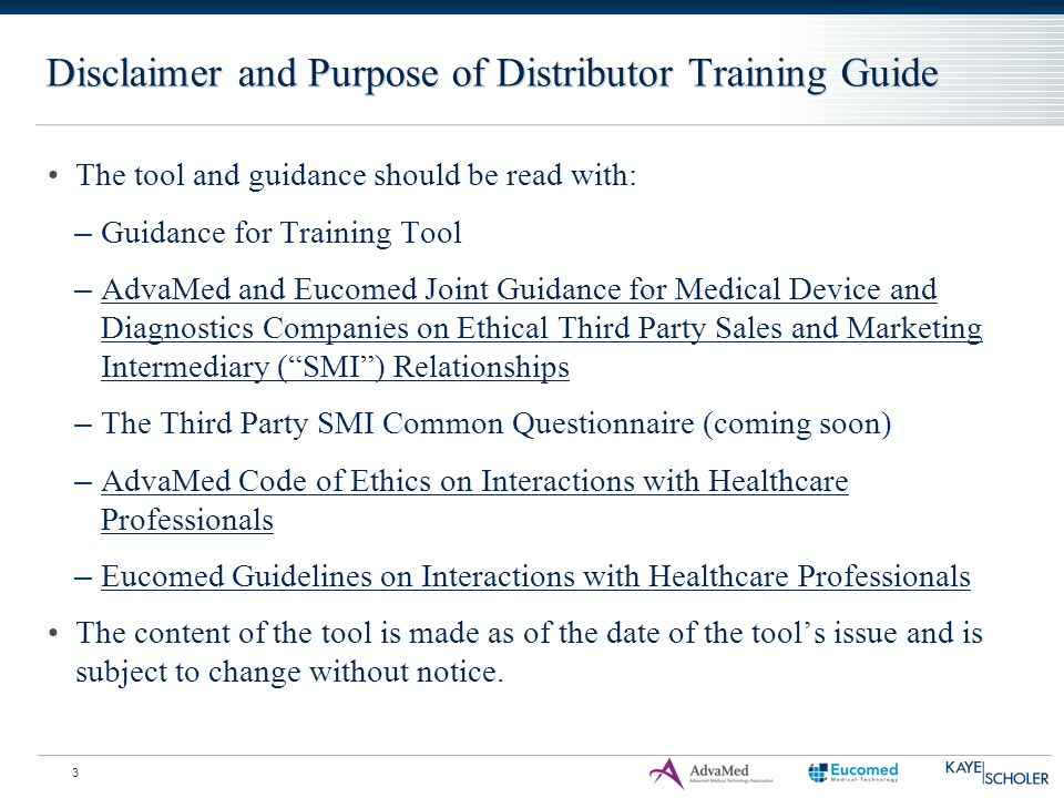 Disclaimer and Purpose of Distributor Training Guide 3 The tool and guidance should be read with: – Guidance for Training Tool – AdvaMed and Eucomed J