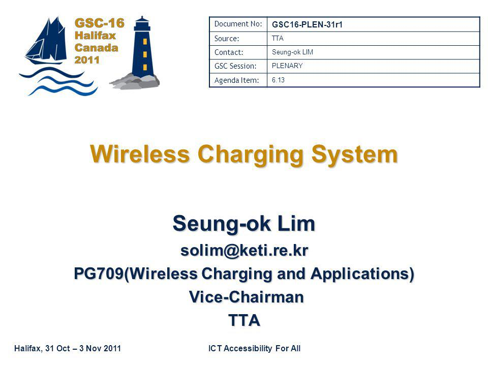 Halifax, 31 Oct – 3 Nov 2011ICT Accessibility For All Wireless Charging System Seung-ok Lim solim@keti.re.kr PG709(Wireless Charging and Applications) Vice-Chairman Vice-ChairmanTTA Document No: GSC16-PLEN-31r1 Source: TTA Contact: Seung-ok LIM GSC Session: PLENARY Agenda Item: 6.13