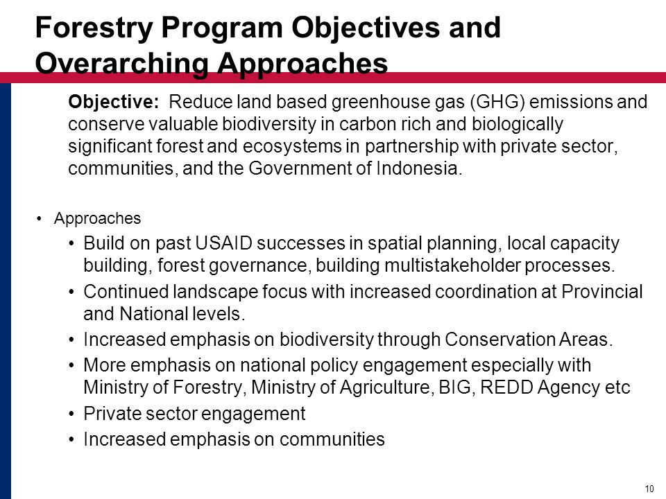 Forestry Program Objectives and Overarching Approaches Objective: Reduce land based greenhouse gas (GHG) emissions and conserve valuable biodiversity in carbon rich and biologically significant forest and ecosystems in partnership with private sector, communities, and the Government of Indonesia.