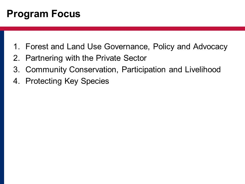 Program Focus 1.Forest and Land Use Governance, Policy and Advocacy 2.Partnering with the Private Sector 3.Community Conservation, Participation and Livelihood 4.Protecting Key Species