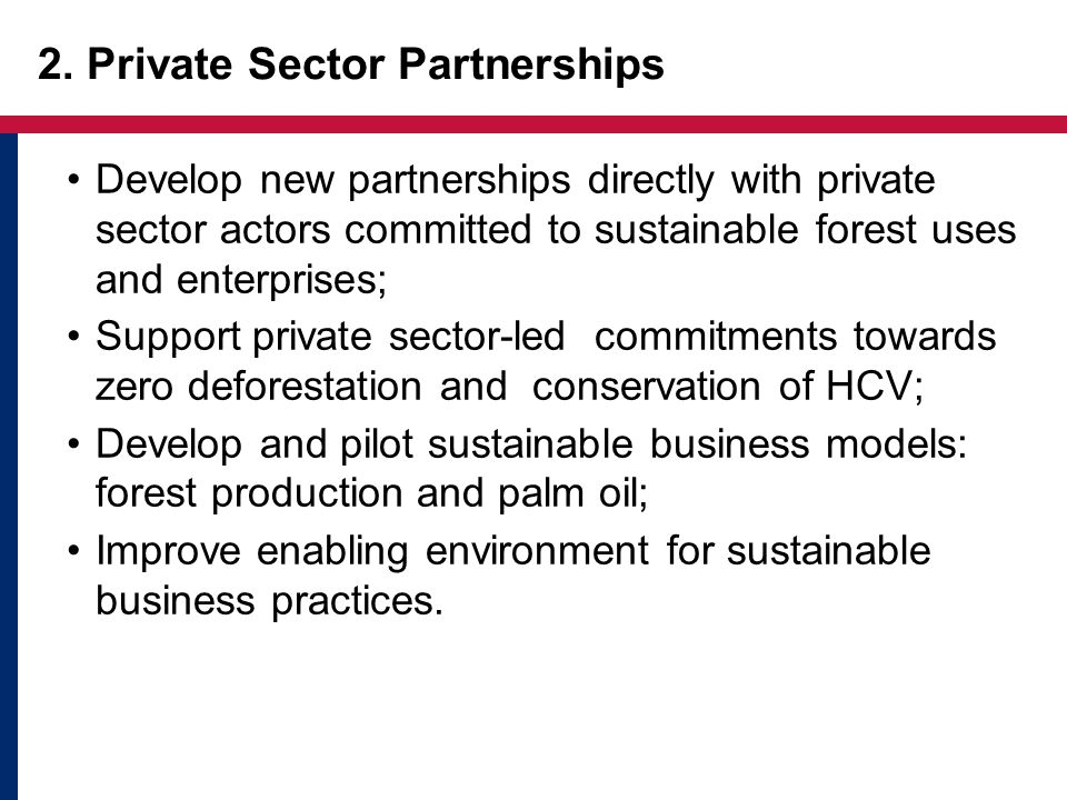 2. Private Sector Partnerships Develop new partnerships directly with private sector actors committed to sustainable forest uses and enterprises; Supp
