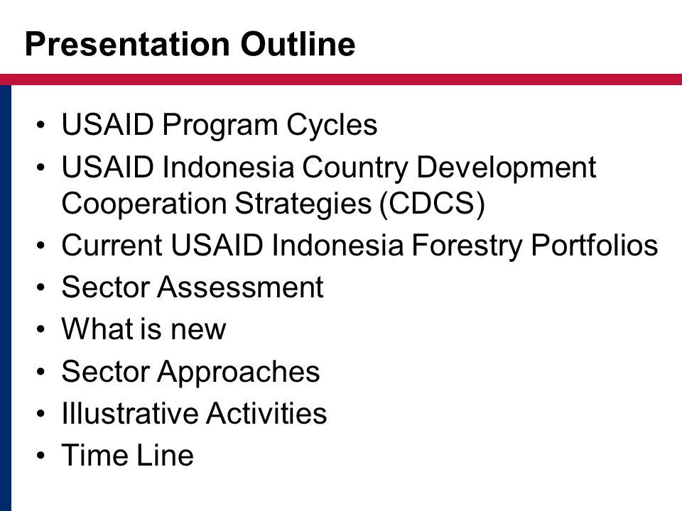 USAID Program Cycles USAID Indonesia Country Development Cooperation Strategies (CDCS) Current USAID Indonesia Forestry Portfolios Sector Assessment What is new Sector Approaches Illustrative Activities Time Line Presentation Outline