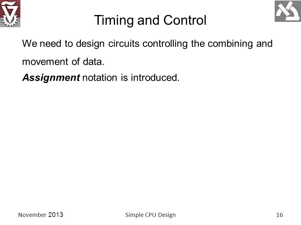 Timing and Control November 2013Simple CPU Design16 We need to design circuits controlling the combining and movement of data.