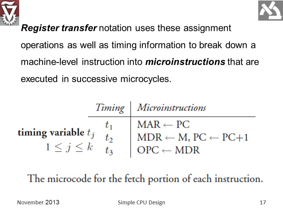 November 2013Simple CPU Design17 Register transfer notation uses these assignment operations as well as timing information to break down a machine-level instruction into microinstructions that are executed in successive microcycles.