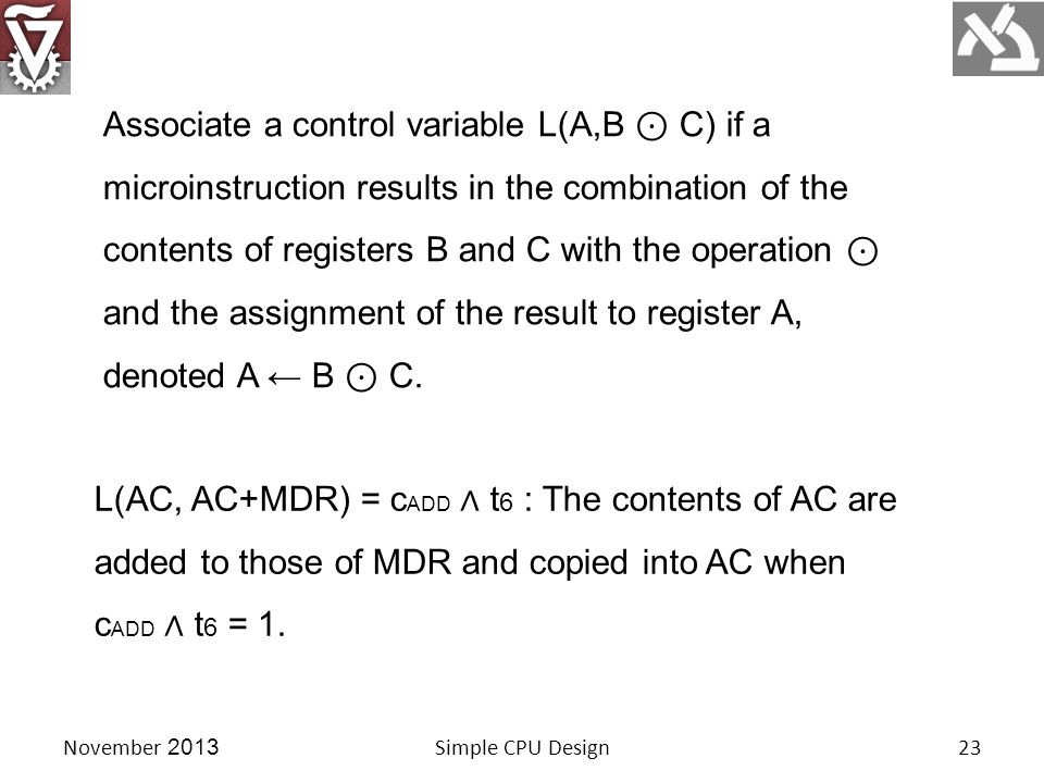 November 2013Simple CPU Design23 Associate a control variable L(A,B ⊙ C) if a microinstruction results in the combination of the contents of registers B and C with the operation ⊙ and the assignment of the result to register A, denoted A ← B ⊙ C.