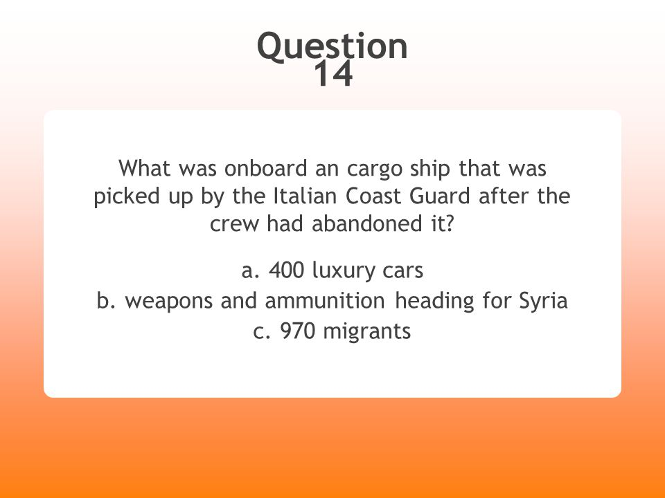 Question 14 What was onboard an cargo ship that was picked up by the Italian Coast Guard after the crew had abandoned it? a. 400 luxury cars b. weapon
