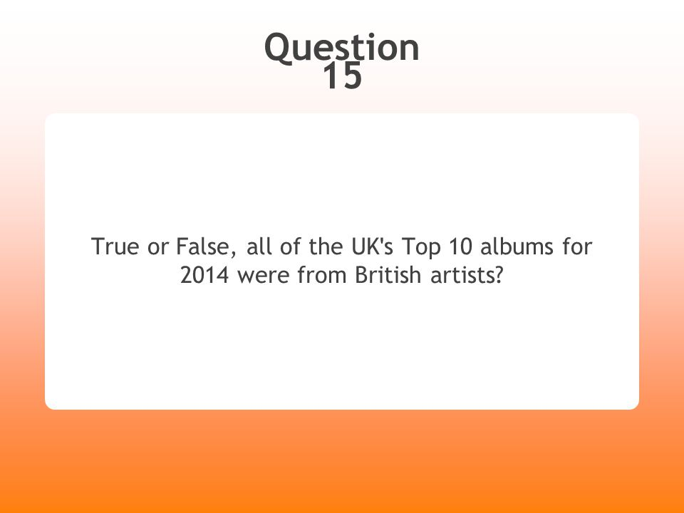 Question 15 True or False, all of the UK ' s Top 10 albums for 2014 were from British artists?