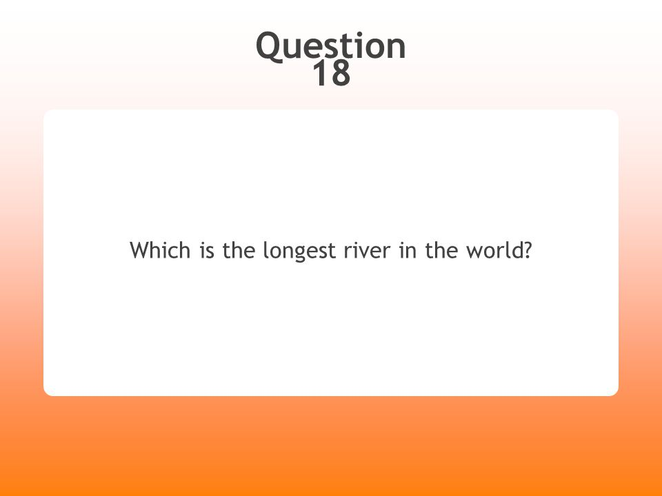 Question 18 Which is the longest river in the world?