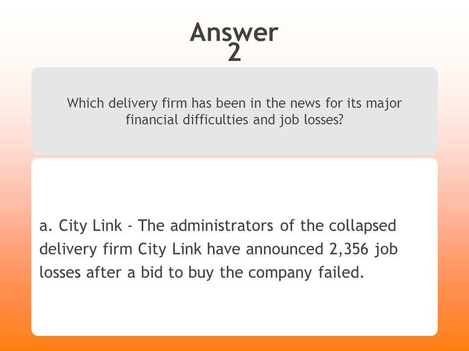 Answer 2 Which delivery firm has been in the news for its major financial difficulties and job losses? a. City Link - The administrators of the collap