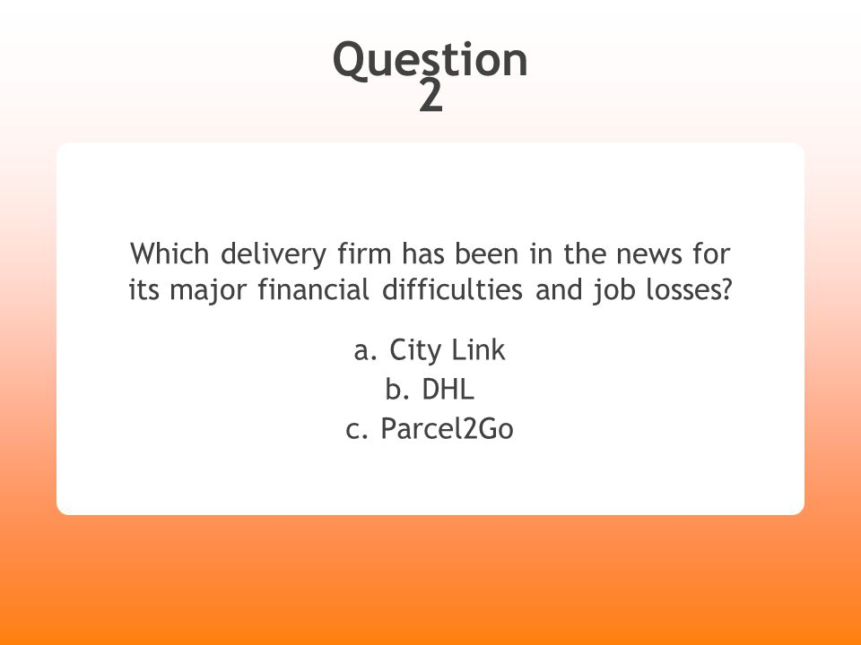 Question 2 Which delivery firm has been in the news for its major financial difficulties and job losses? a. City Link b. DHL c. Parcel2Go
