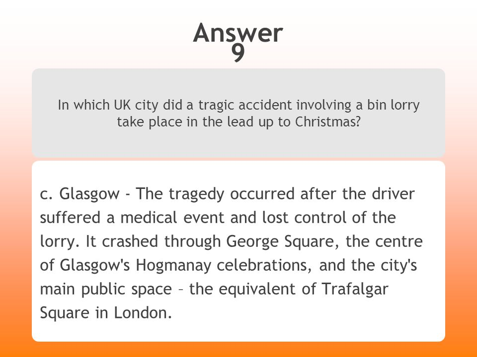 Answer 9 In which UK city did a tragic accident involving a bin lorry take place in the lead up to Christmas? c. Glasgow - The tragedy occurred after