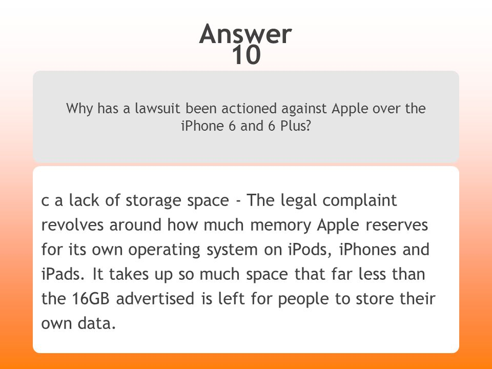 Answer 10 Why has a lawsuit been actioned against Apple over the iPhone 6 and 6 Plus? c a lack of storage space - The legal complaint revolves around