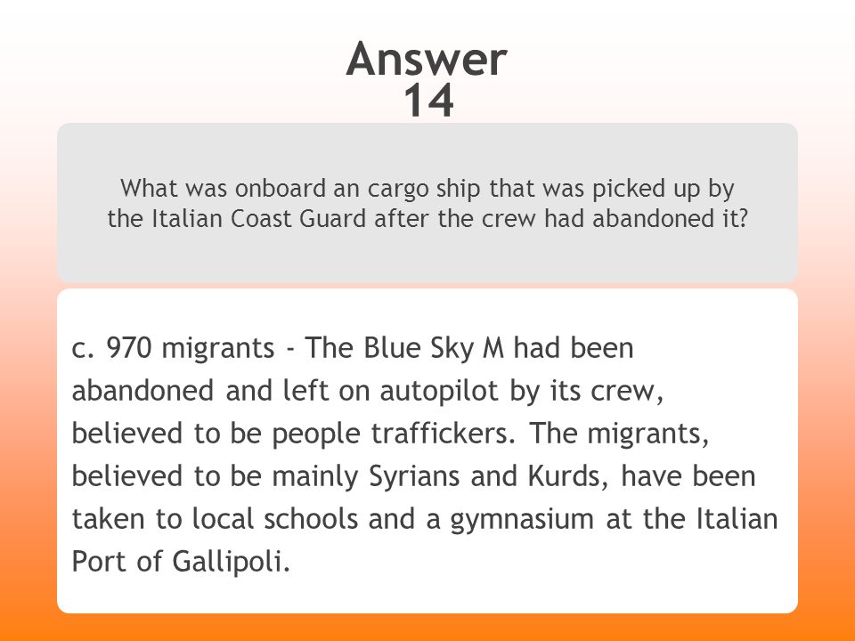 Answer 14 What was onboard an cargo ship that was picked up by the Italian Coast Guard after the crew had abandoned it? c. 970 migrants - The Blue Sky