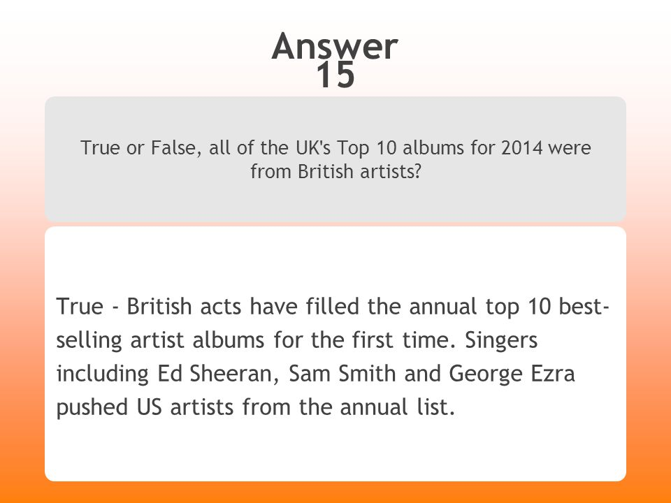 Answer 15 True or False, all of the UK ' s Top 10 albums for 2014 were from British artists? True - British acts have filled the annual top 10 best- s