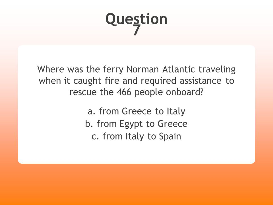 Question 7 Where was the ferry Norman Atlantic traveling when it caught fire and required assistance to rescue the 466 people onboard? a. from Greece