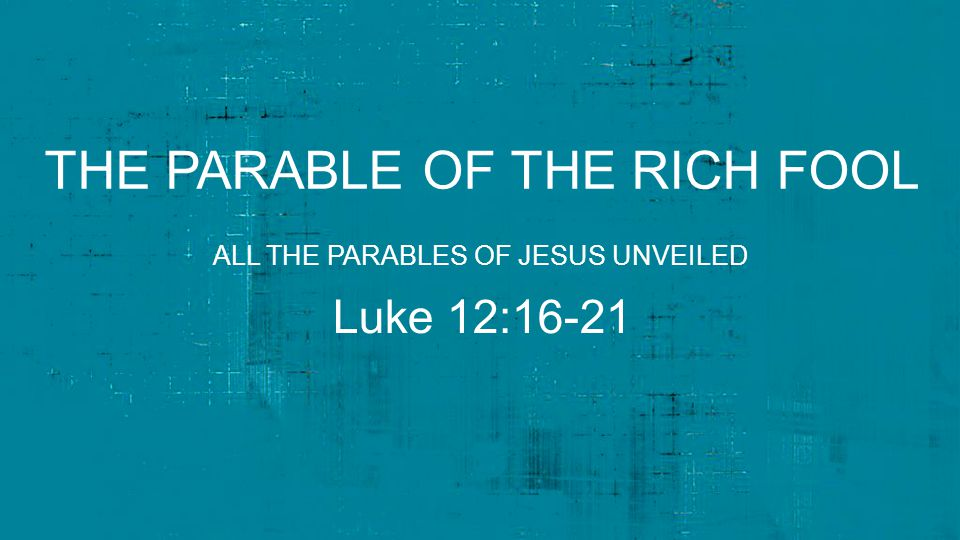 THE PARABLE OF THE RICH FOOL Luke 12:16-21 ALL THE PARABLES OF JESUS UNVEILED