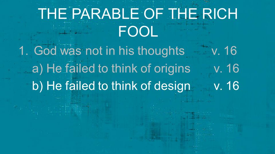THE PARABLE OF THE RICH FOOL 1.God was not in his thoughts v. 16 a) He failed to think of origins v. 16 b) He failed to think of design v. 16