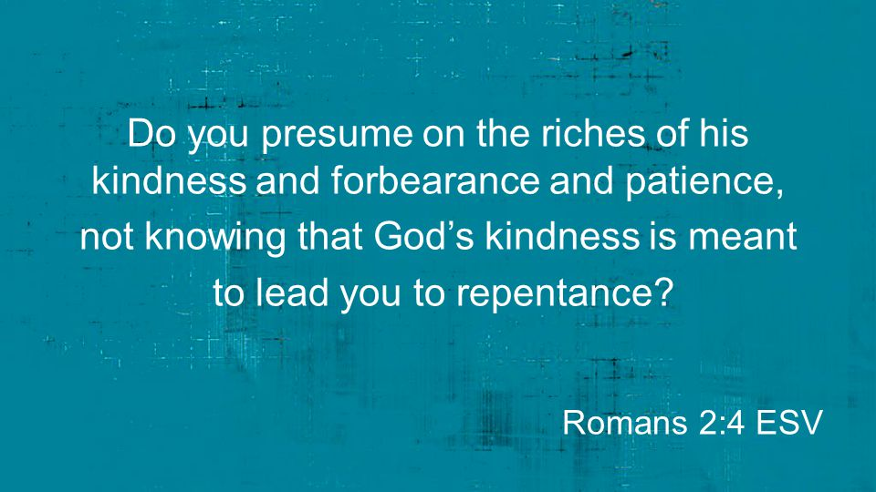 Do you presume on the riches of his kindness and forbearance and patience, not knowing that God's kindness is meant to lead you to repentance? Romans