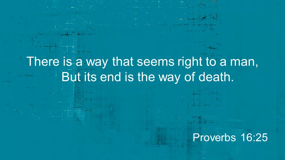 There is a way that seems right to a man, But its end is the way of death. Proverbs 16:25