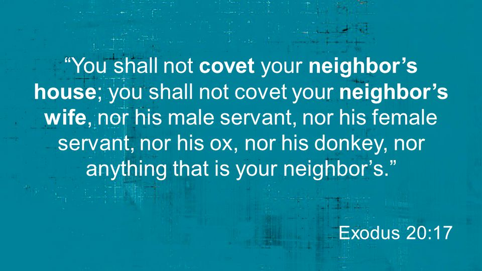 """""""You shall not covet your neighbor's house; you shall not covet your neighbor's wife, nor his male servant, nor his female servant, nor his ox, nor hi"""
