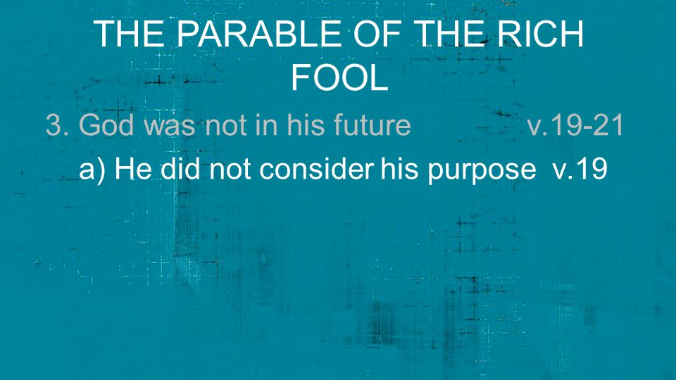 THE PARABLE OF THE RICH FOOL 3. God was not in his future v.19-21 a) He did not consider his purpose v.19
