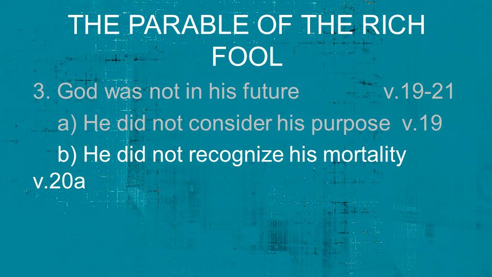THE PARABLE OF THE RICH FOOL 3. God was not in his future v.19-21 a) He did not consider his purpose v.19 b) He did not recognize his mortality v.20a