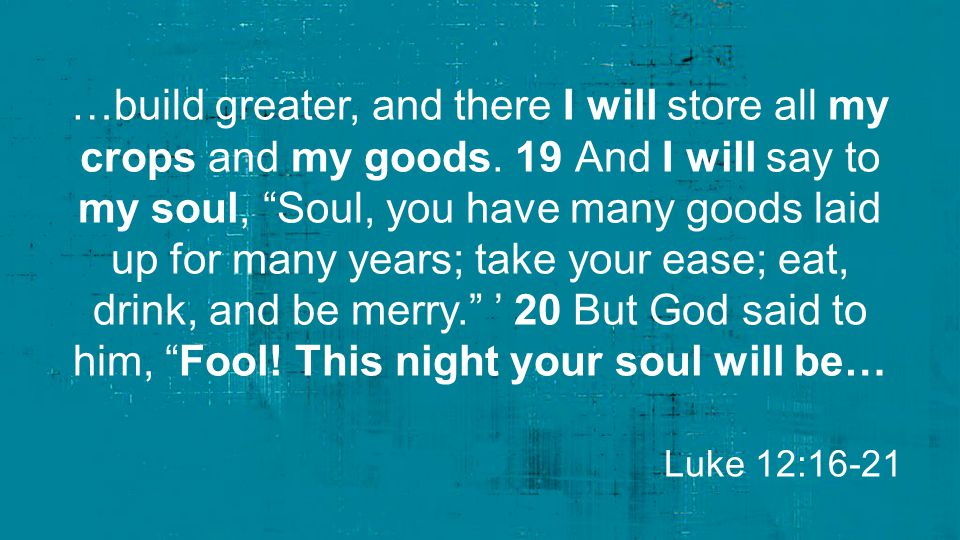 """…build greater, and there I will store all my crops and my goods. 19 And I will say to my soul, """"Soul, you have many goods laid up for many years; tak"""