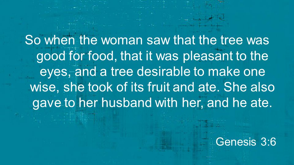So when the woman saw that the tree was good for food, that it was pleasant to the eyes, and a tree desirable to make one wise, she took of its fruit