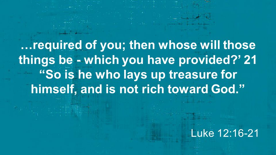 """…required of you; then whose will those things be - which you have provided?' 21 """"So is he who lays up treasure for himself, and is not rich toward Go"""