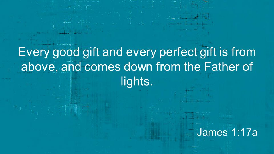 Every good gift and every perfect gift is from above, and comes down from the Father of lights. James 1:17a