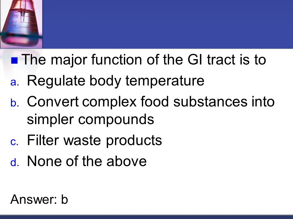 The major function of the GI tract is to a. Regulate body temperature b.