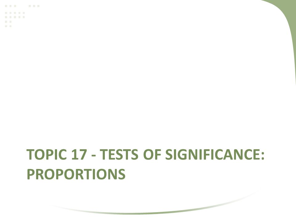 TOPIC 17 - TESTS OF SIGNIFICANCE: PROPORTIONS