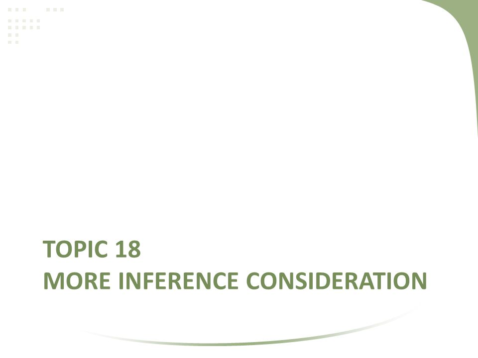 TOPIC 18 MORE INFERENCE CONSIDERATION