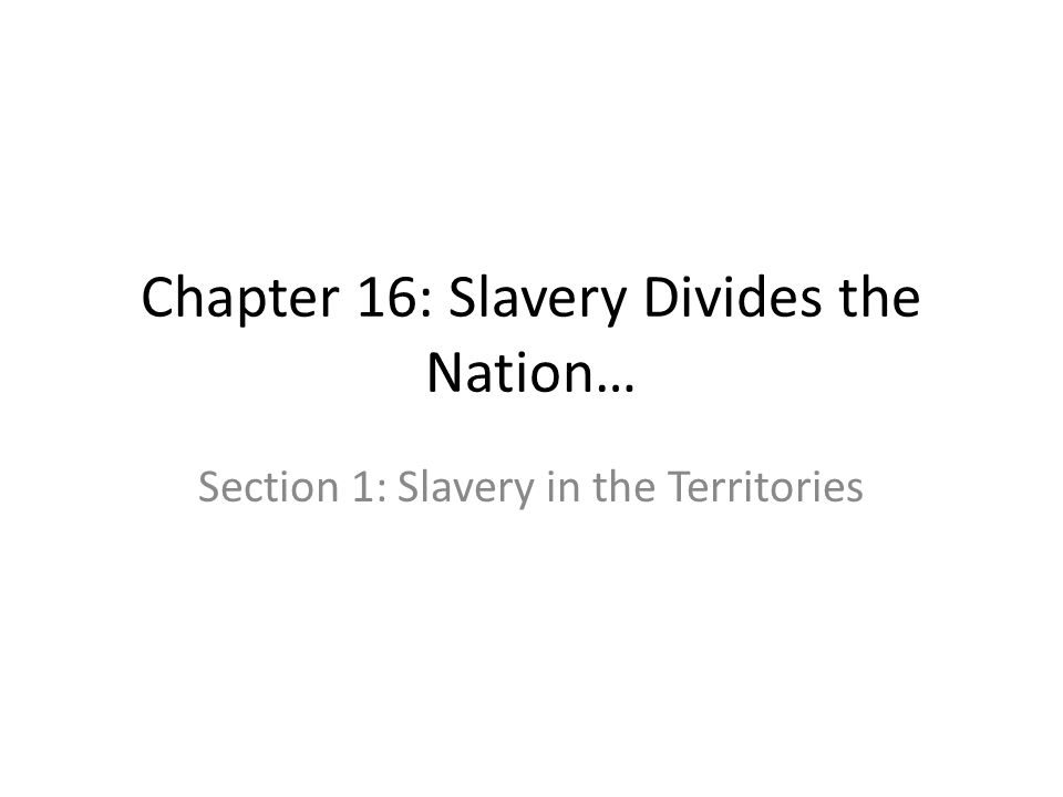 Chapter 16: Slavery Divides the Nation… Section 1: Slavery in the Territories