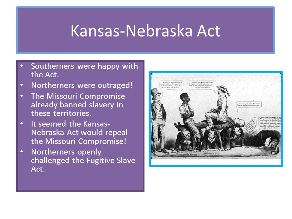 Kansas-Nebraska Act Southerners were happy with the Act. Northerners were outraged! The Missouri Compromise already banned slavery in these territorie
