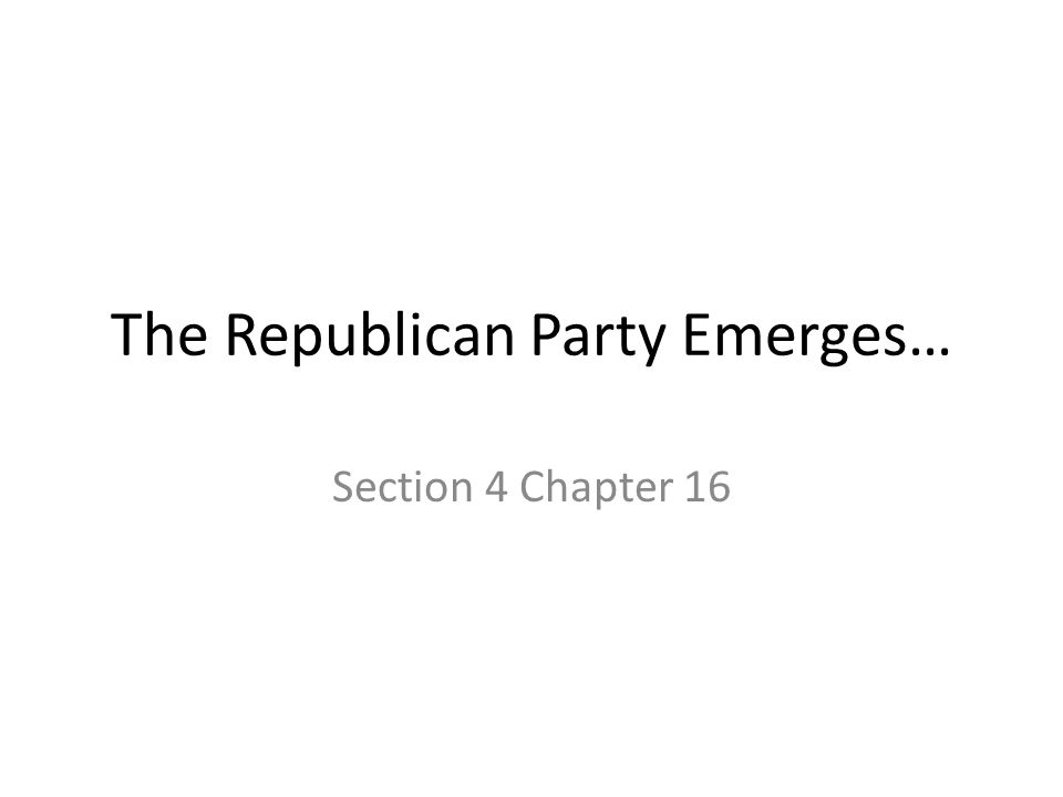 The Republican Party Emerges… Section 4 Chapter 16