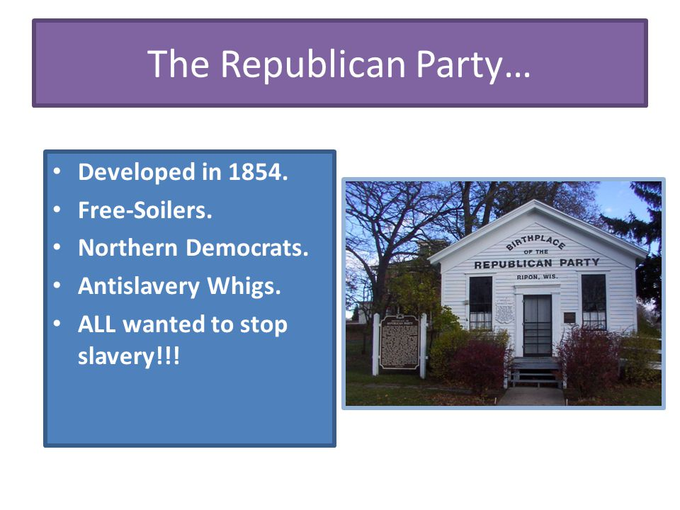 The Republican Party… Developed in 1854. Free-Soilers. Northern Democrats. Antislavery Whigs. ALL wanted to stop slavery!!!