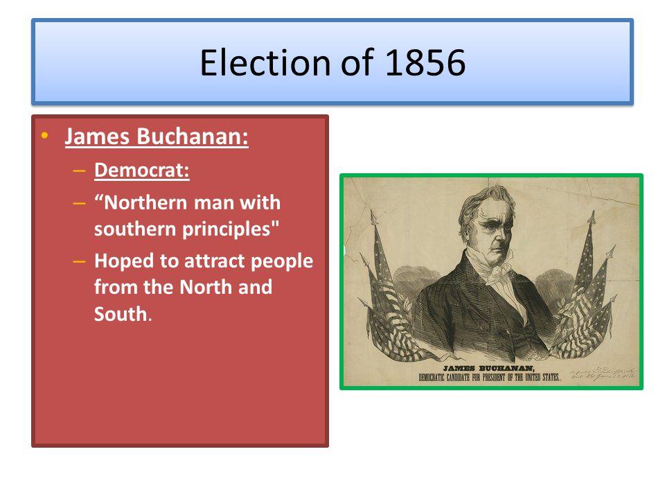 "Election of 1856 James Buchanan: – Democrat: – ""Northern man with southern principles"