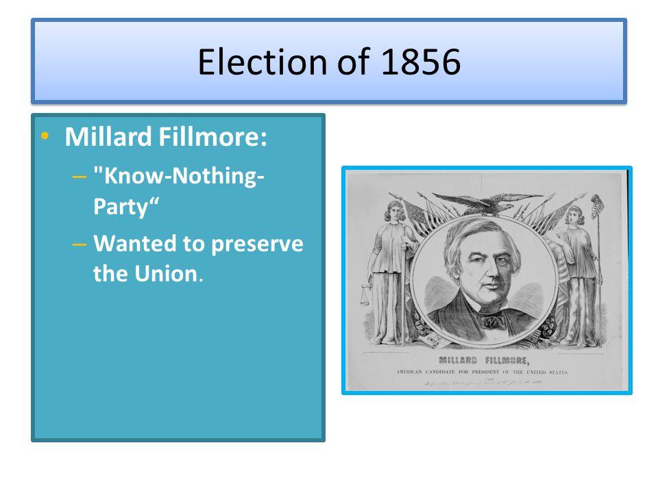 Election of 1856 Millard Fillmore: –