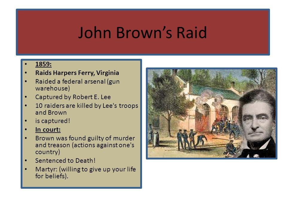 John Brown's Raid 1859: Raids Harpers Ferry, Virginia Raided a federal arsenal (gun warehouse) Captured by Robert E. Lee 10 raiders are killed by Lee'