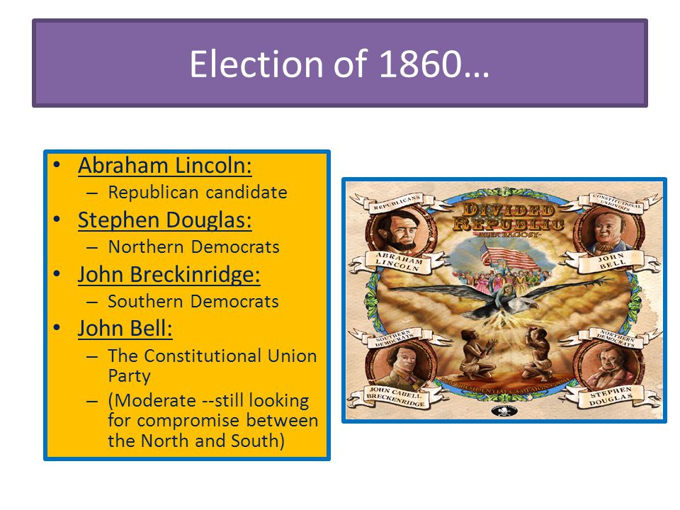 Election of 1860… Abraham Lincoln: – Republican candidate Stephen Douglas: – Northern Democrats John Breckinridge: – Southern Democrats John Bell: – T