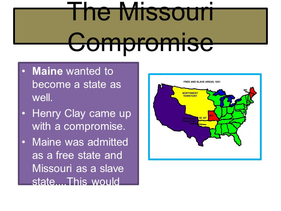 The Missouri Compromise Maine wanted to become a state as well. Henry Clay came up with a compromise. Maine was admitted as a free state and Missouri